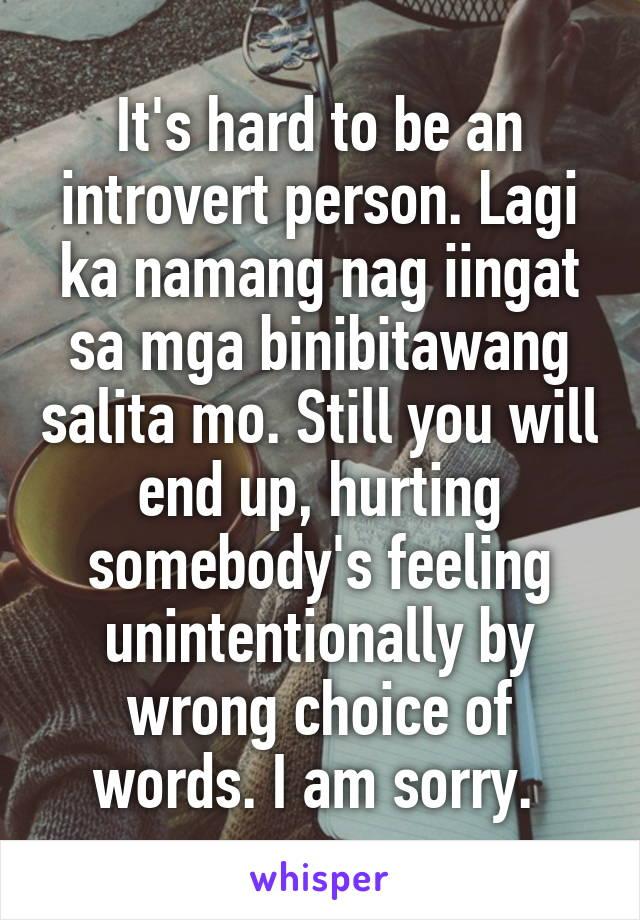 It's hard to be an introvert person. Lagi ka namang nag iingat sa mga binibitawang salita mo. Still you will end up, hurting somebody's feeling unintentionally by wrong choice of words. I am sorry.