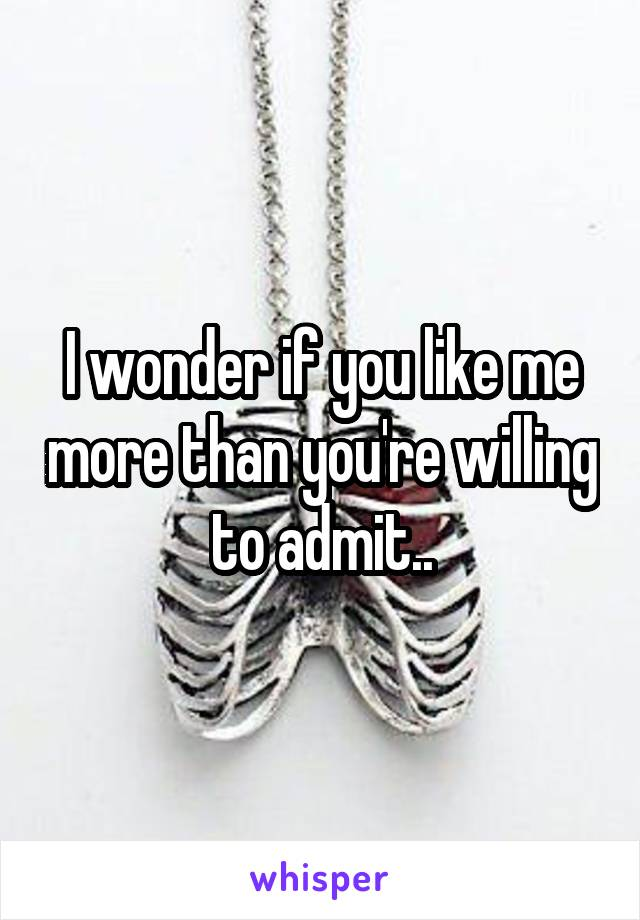 I wonder if you like me more than you're willing to admit..