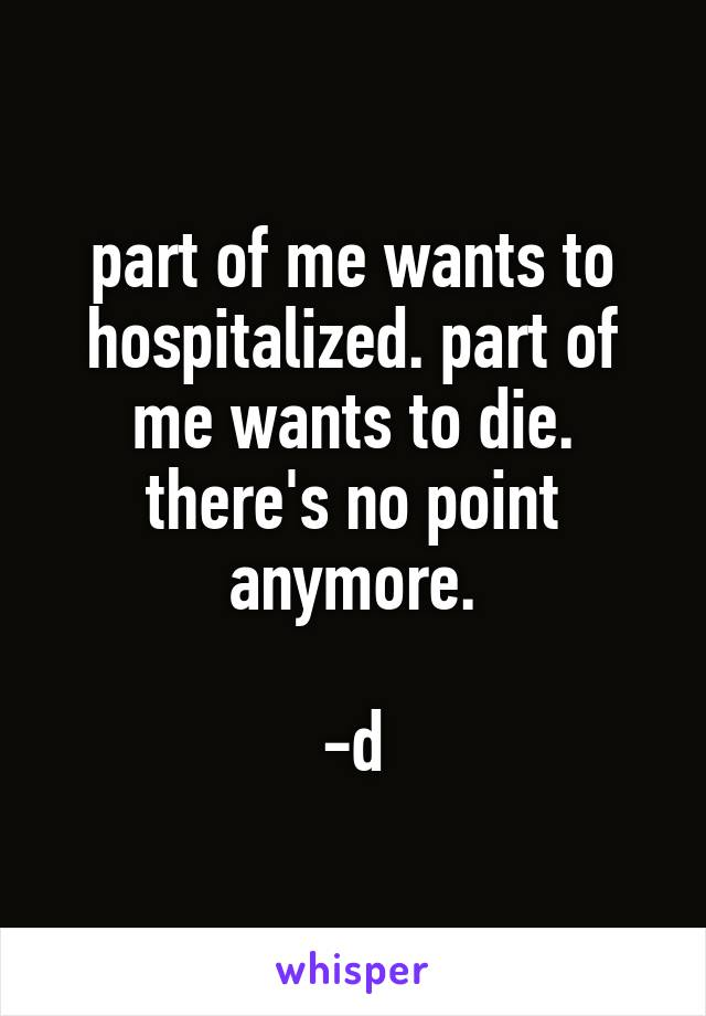 part of me wants to hospitalized. part of me wants to die. there's no point anymore.  -d
