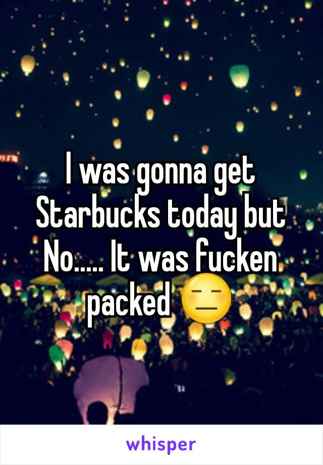 I was gonna get Starbucks today but No..... It was fucken packed 😑