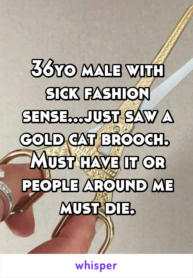36yo male with sick fashion sense...just saw a gold cat brooch.  Must have it or people around me must die.