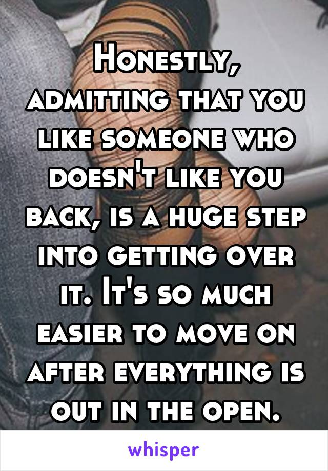 Honestly, admitting that you like someone who doesn't like you back, is a huge step into getting over it. It's so much easier to move on after everything is out in the open.