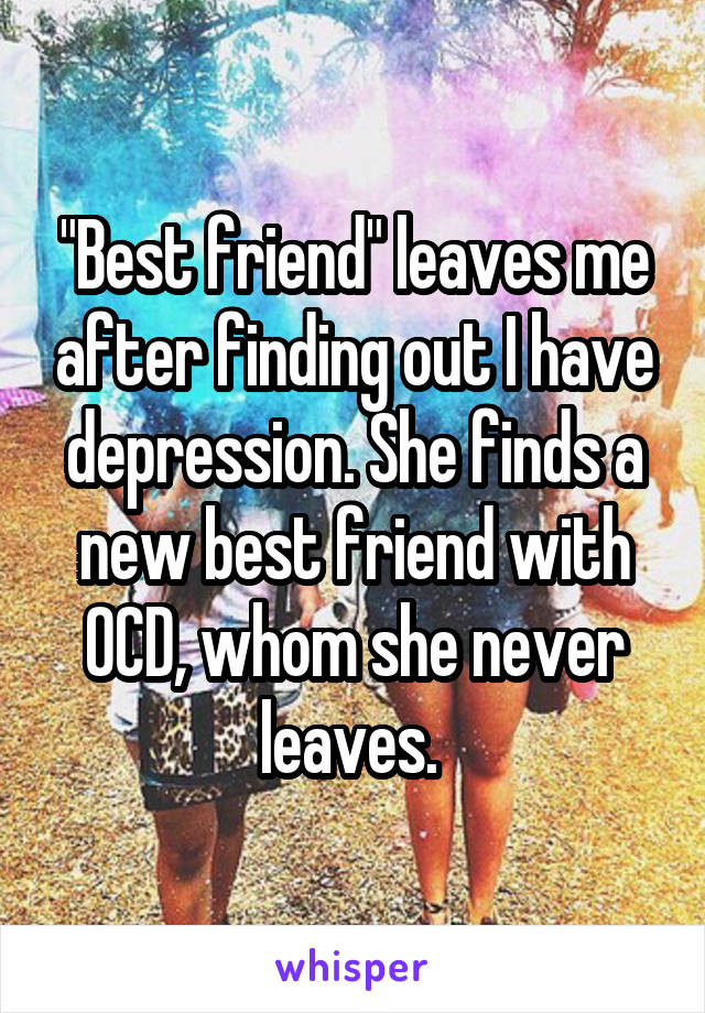 """""""Best friend"""" leaves me after finding out I have depression. She finds a new best friend with OCD, whom she never leaves."""