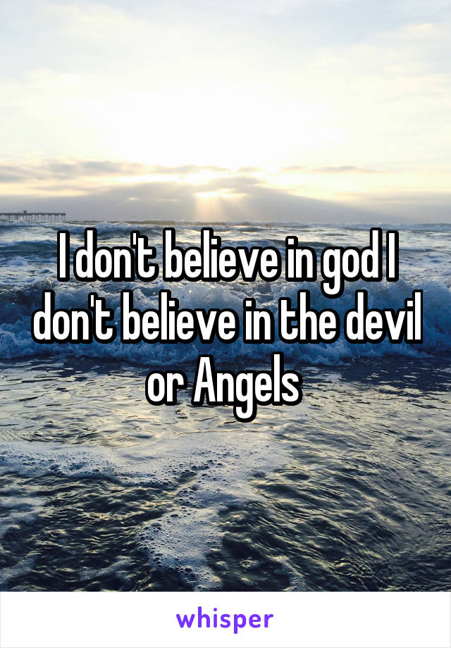 I don't believe in god I don't believe in the devil or Angels