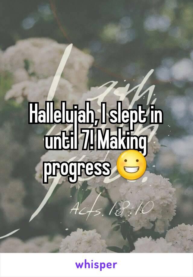 Hallelujah, I slept in until 7! Making progress 😀