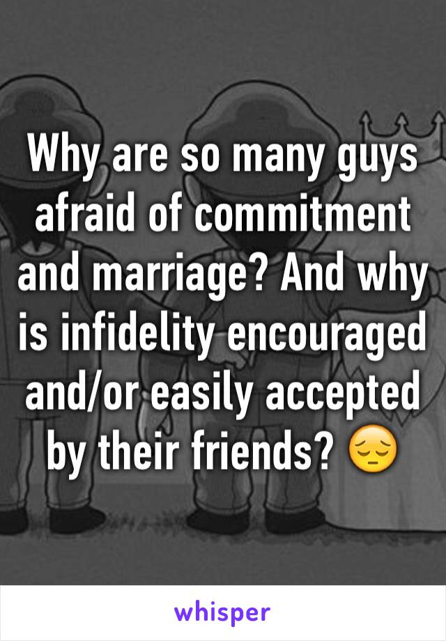 Why are so many guys afraid of commitment and marriage? And why is infidelity encouraged and/or easily accepted by their friends? 😔