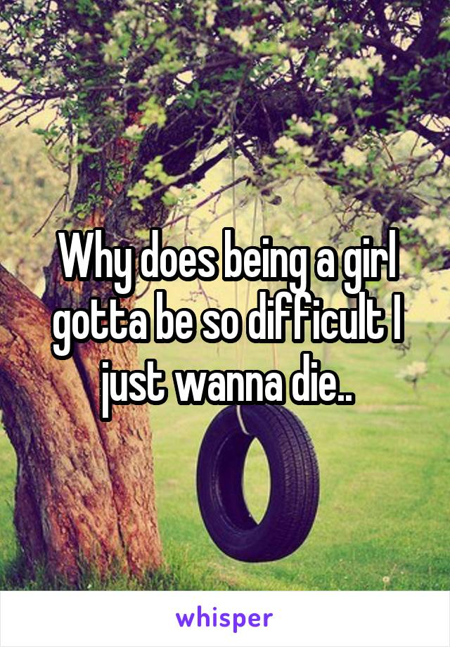 Why does being a girl gotta be so difficult I just wanna die..