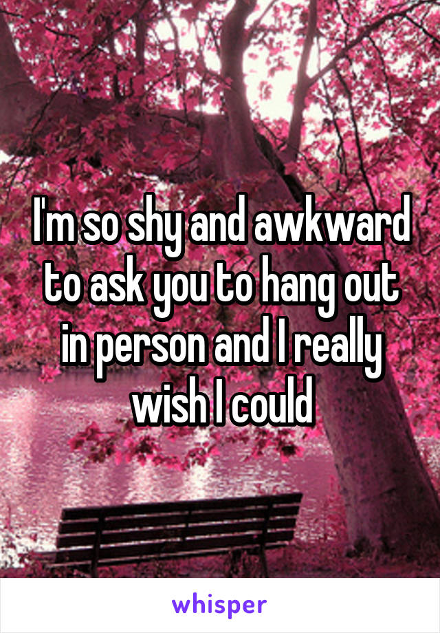 I'm so shy and awkward to ask you to hang out in person and I really wish I could
