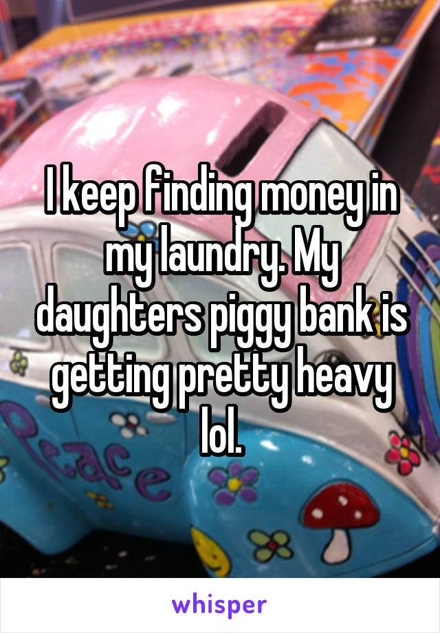 I keep finding money in my laundry. My daughters piggy bank is getting pretty heavy lol.