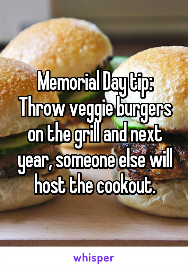 Memorial Day tip: Throw veggie burgers on the grill and next year, someone else will host the cookout.