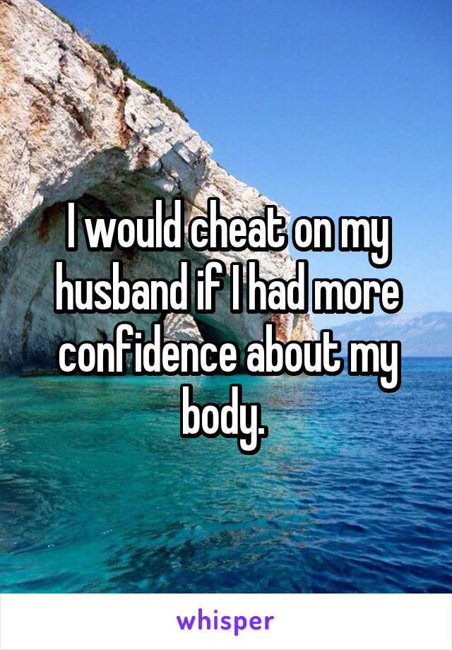 I would cheat on my husband if I had more confidence about my body.