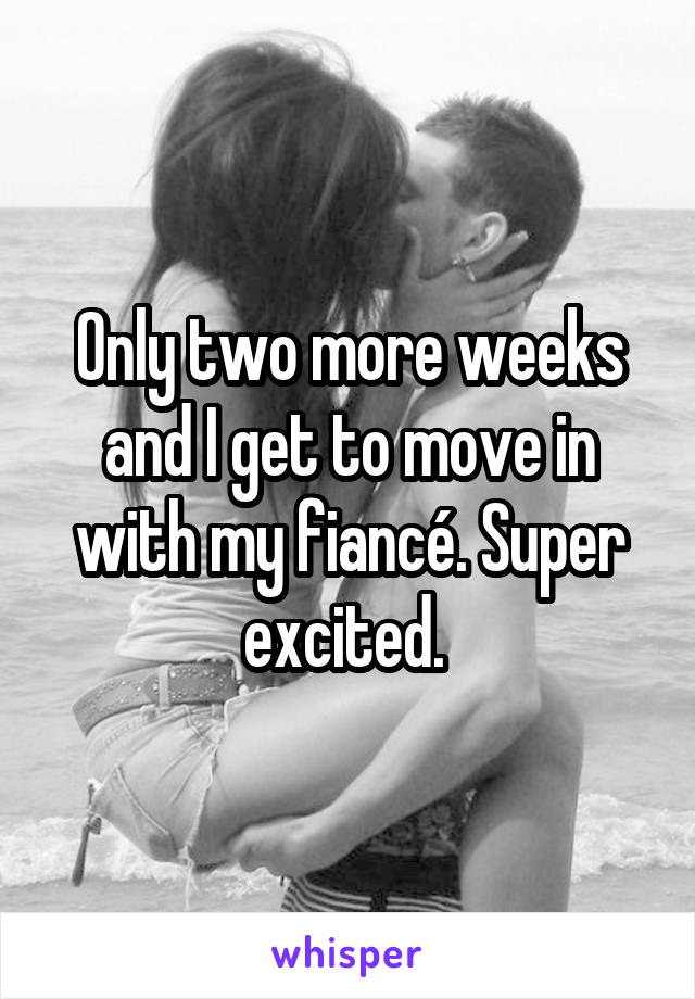 Only two more weeks and I get to move in with my fiancé. Super excited.