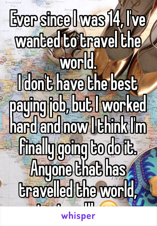 Ever since I was 14, I've wanted to travel the world. I don't have the best paying job, but I worked hard and now I think I'm finally going to do it. Anyone that has travelled the world, text me!!! 😆