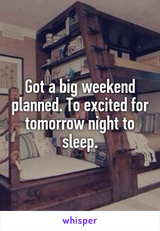 Got a big weekend planned. To excited for tomorrow night to sleep.