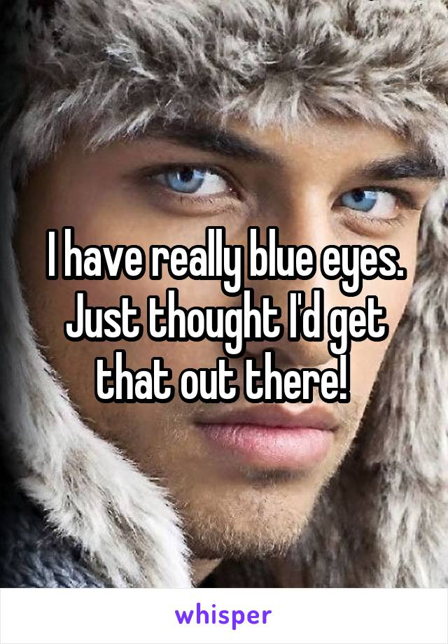 I have really blue eyes. Just thought I'd get that out there!