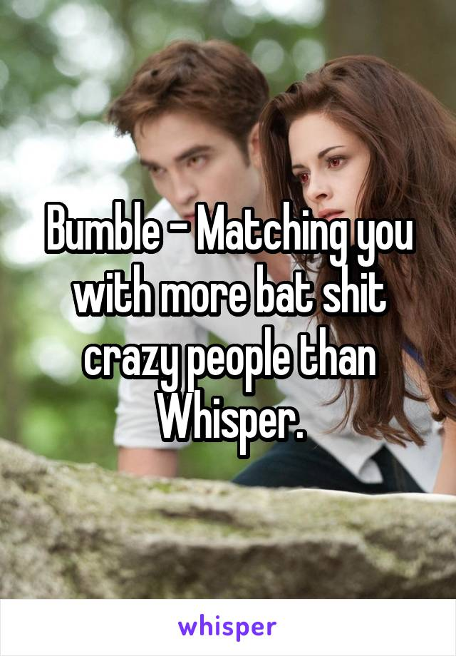 Bumble - Matching you with more bat shit crazy people than Whisper.