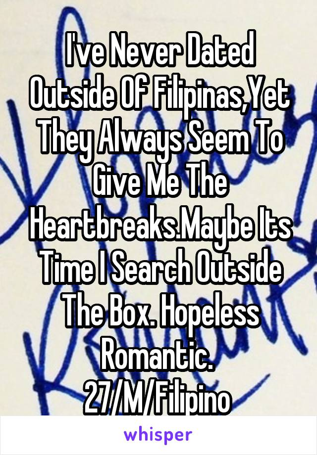 I've Never Dated Outside Of Filipinas,Yet They Always Seem To Give Me The Heartbreaks.Maybe Its Time I Search Outside The Box. Hopeless Romantic.  27/M/Filipino
