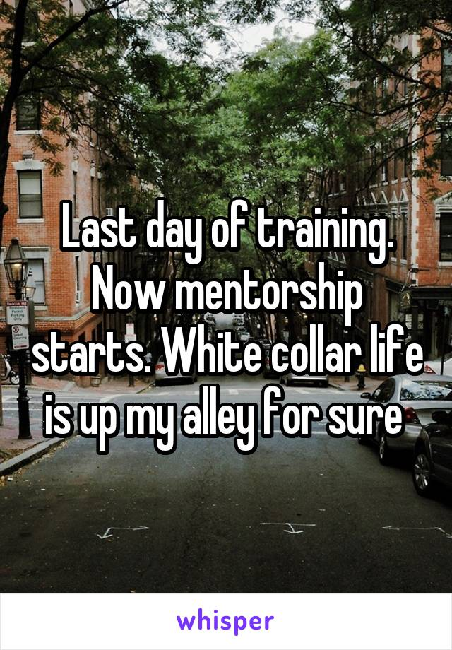 Last day of training. Now mentorship starts. White collar life is up my alley for sure