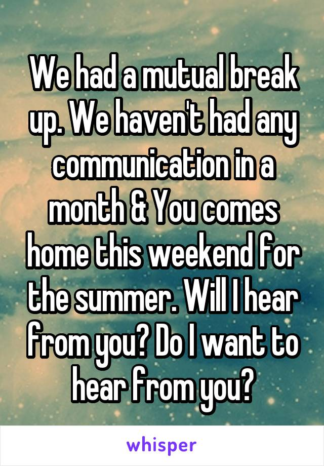 We had a mutual break up. We haven't had any communication in a month & You comes home this weekend for the summer. Will I hear from you? Do I want to hear from you?