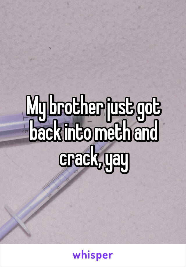 My brother just got back into meth and crack, yay