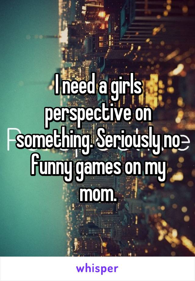 I need a girls perspective on something. Seriously no funny games on my mom.