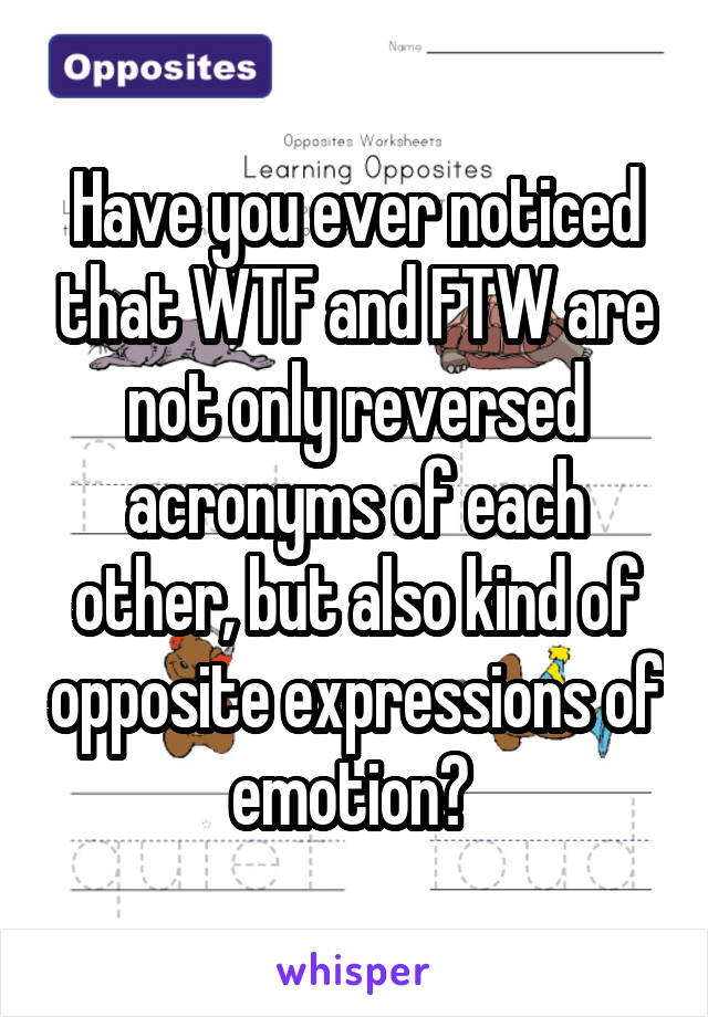 Have you ever noticed that WTF and FTW are not only reversed acronyms of each other, but also kind of opposite expressions of emotion?
