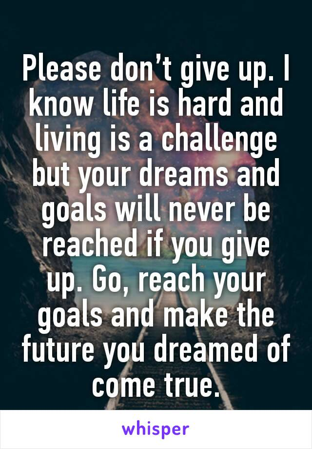 Please don't give up. I know life is hard and living is a challenge but your dreams and goals will never be reached if you give up. Go, reach your goals and make the future you dreamed of come true.