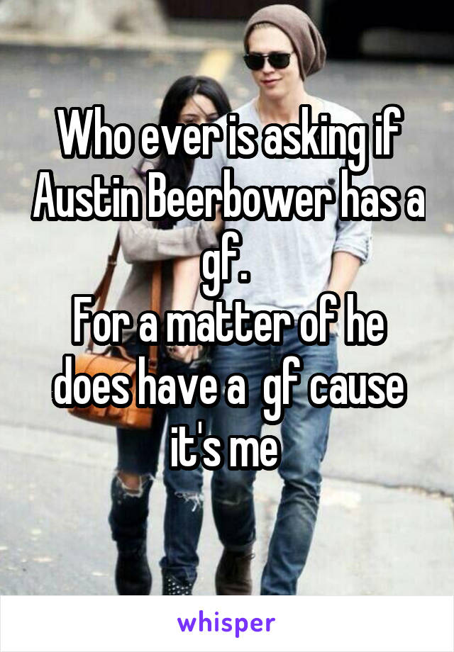 Who ever is asking if Austin Beerbower has a gf.  For a matter of he does have a  gf cause it's me