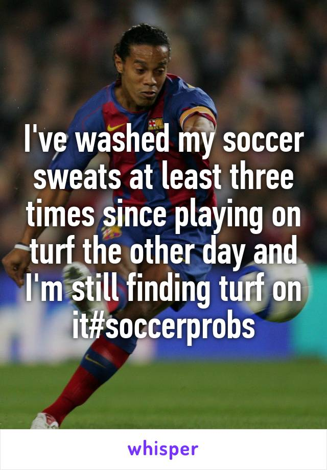 I've washed my soccer sweats at least three times since playing on turf the other day and I'm still finding turf on it#soccerprobs