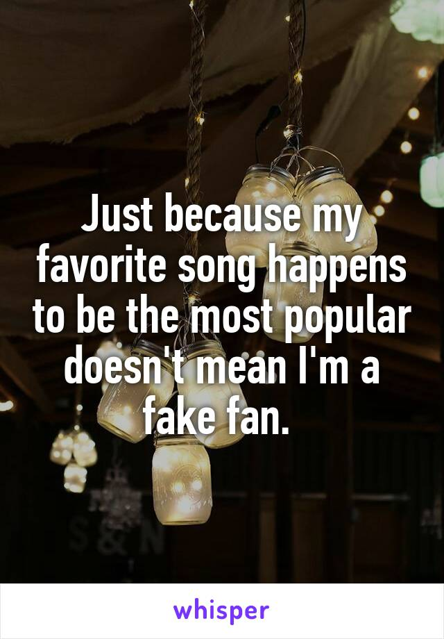 Just because my favorite song happens to be the most popular doesn't mean I'm a fake fan.