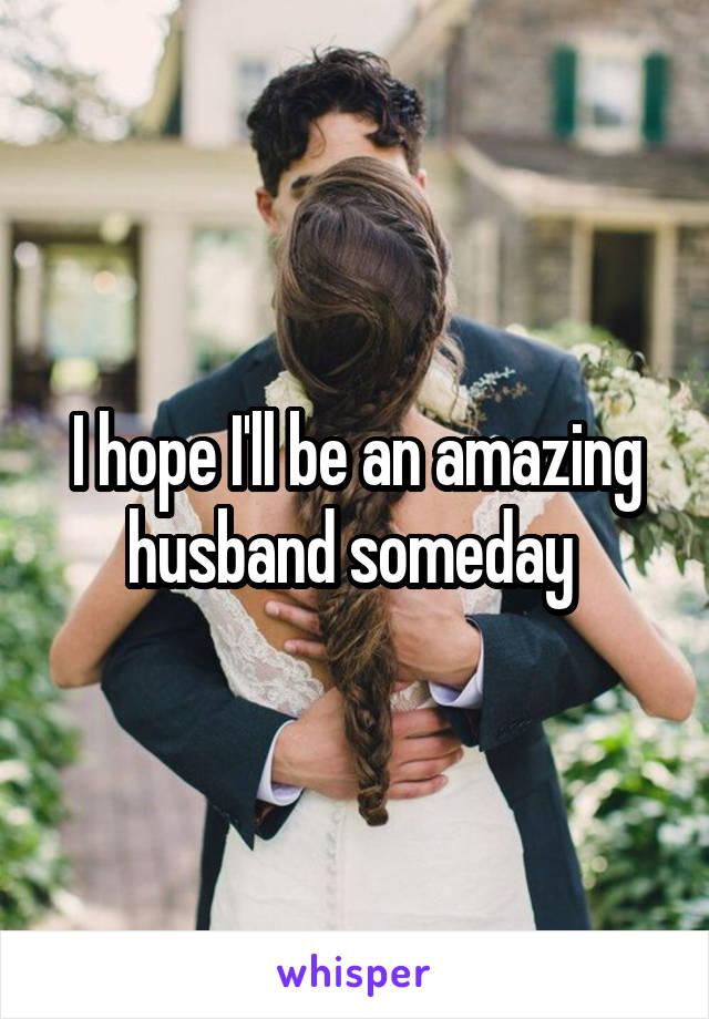 I hope I'll be an amazing husband someday