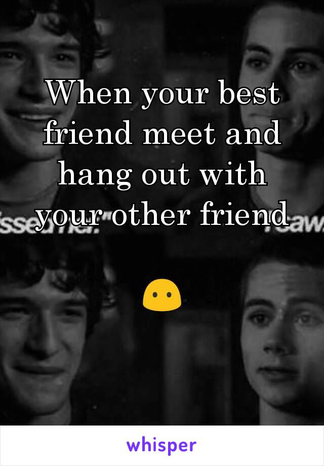 When your best friend meet and hang out with your other friend  😶