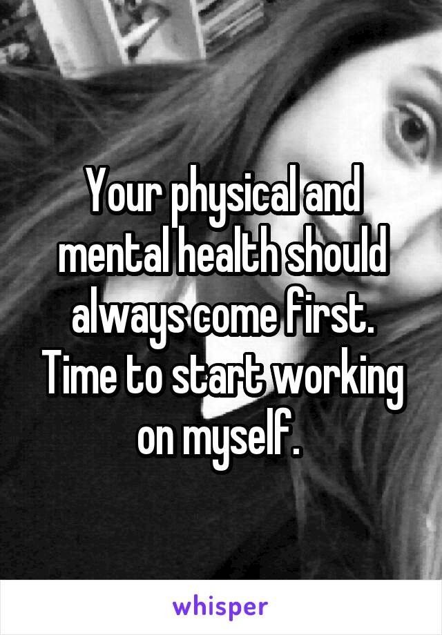 Your physical and mental health should always come first. Time to start working on myself.