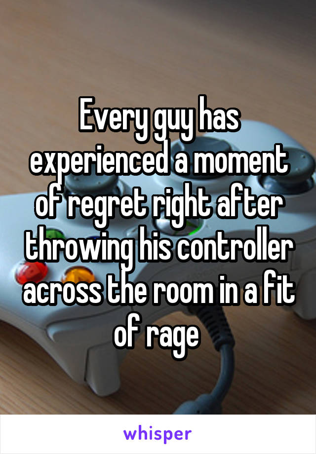 Every guy has experienced a moment of regret right after throwing his controller across the room in a fit of rage