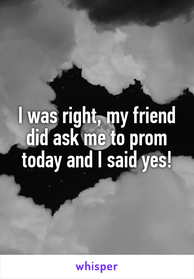 I was right, my friend did ask me to prom today and I said yes!