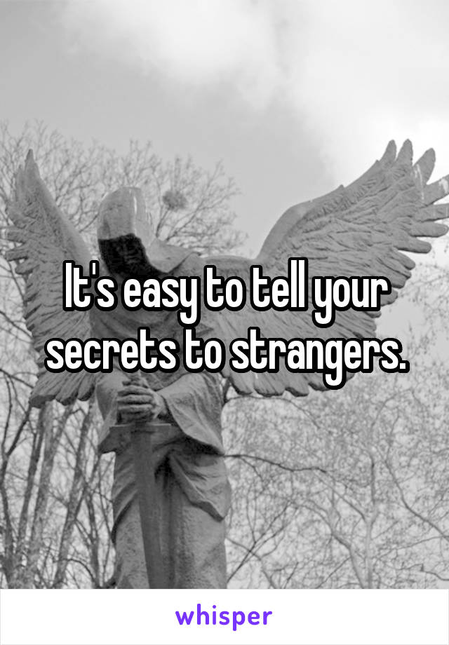 It's easy to tell your secrets to strangers.
