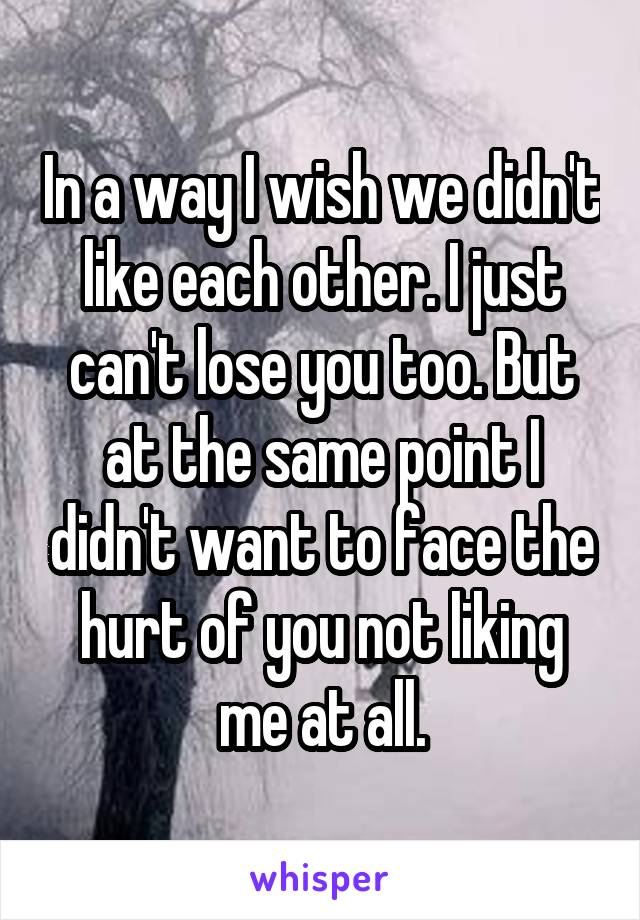 In a way I wish we didn't like each other. I just can't lose you too. But at the same point I didn't want to face the hurt of you not liking me at all.