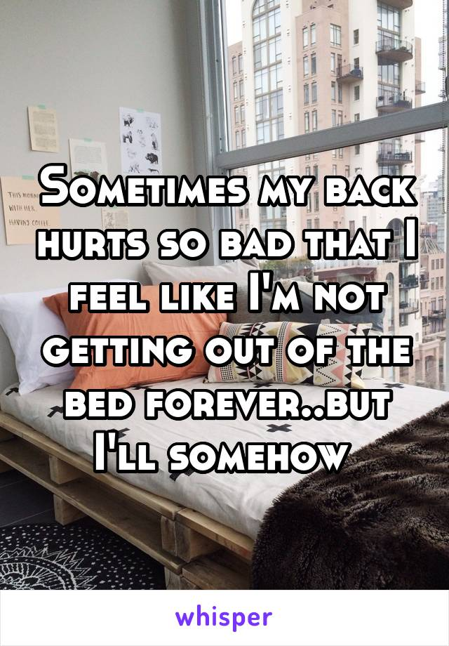 Sometimes my back hurts so bad that I feel like I'm not getting out of the bed forever..but I'll somehow