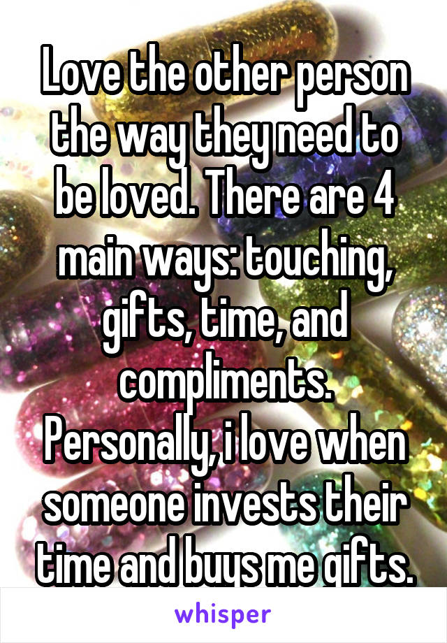Love the other person the way they need to be loved. There are 4 main ways: touching, gifts, time, and compliments. Personally, i love when someone invests their time and buys me gifts.