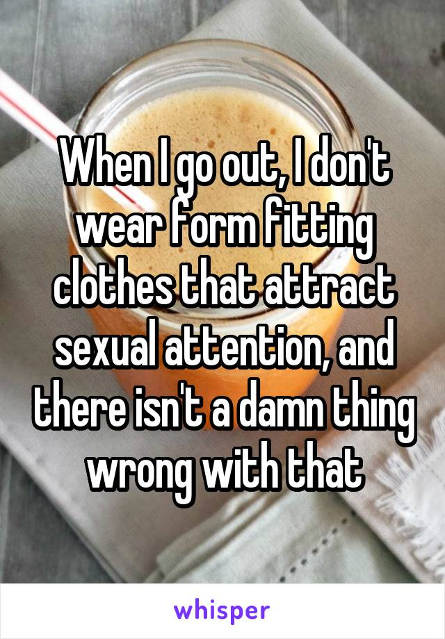 When I go out, I don't wear form fitting clothes that attract sexual attention, and there isn't a damn thing wrong with that