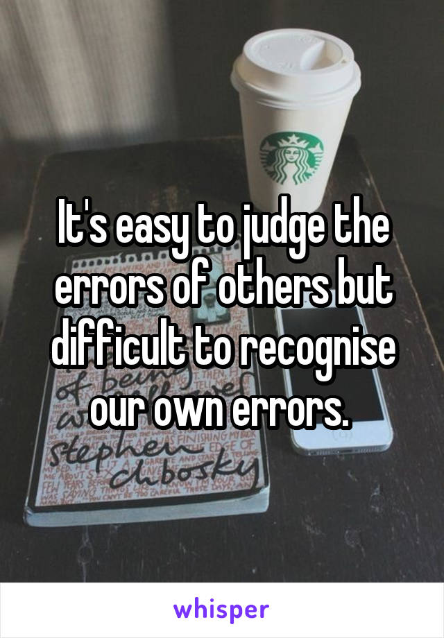 It's easy to judge the errors of others but difficult to recognise our own errors.