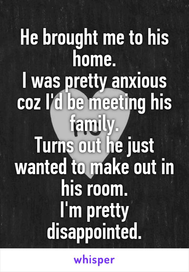 He brought me to his home. I was pretty anxious coz I'd be meeting his family. Turns out he just wanted to make out in his room. I'm pretty disappointed.