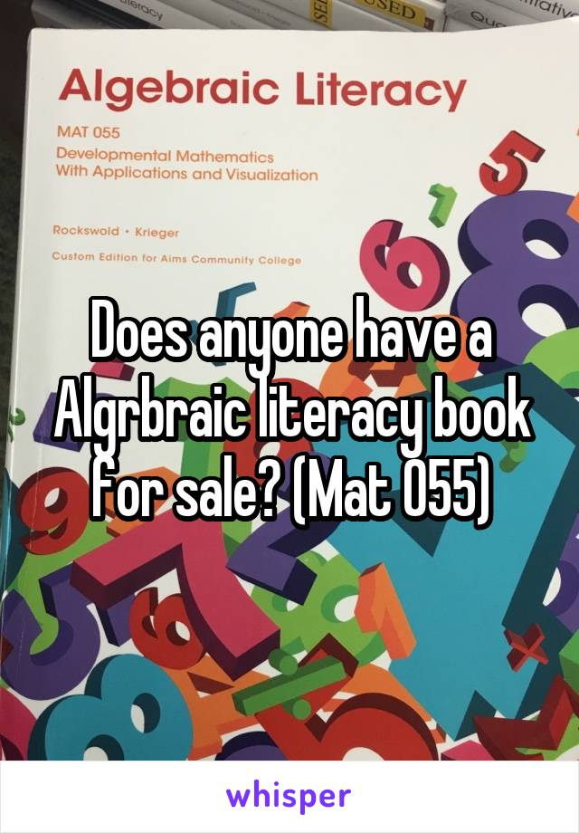 Does anyone have a Algrbraic literacy book for sale? (Mat 055)