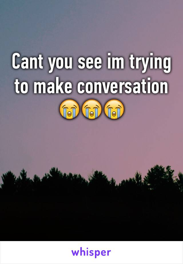 Cant you see im trying to make conversation 😭😭😭