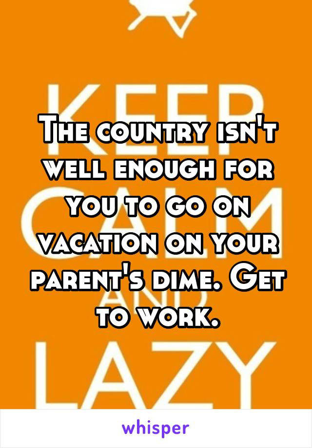 The country isn't well enough for you to go on vacation on your parent's dime. Get to work.