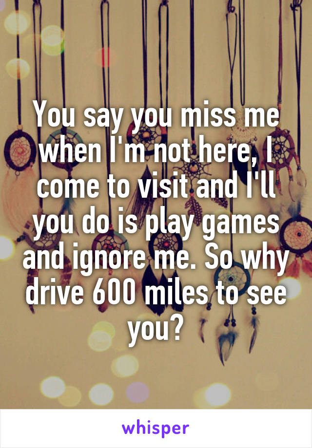 You say you miss me when I'm not here, I come to visit and I'll you do is play games and ignore me. So why drive 600 miles to see you?