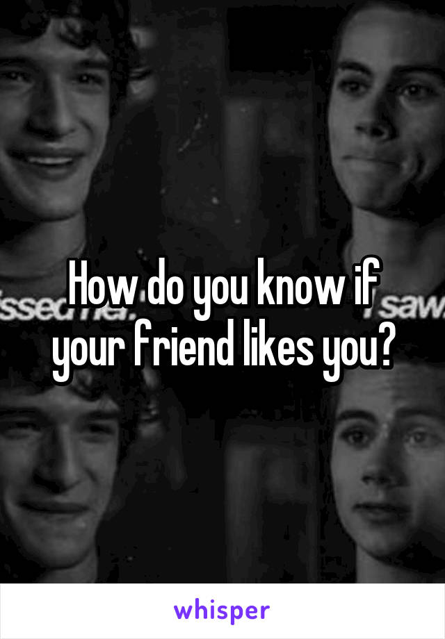 How do you know if your friend likes you?
