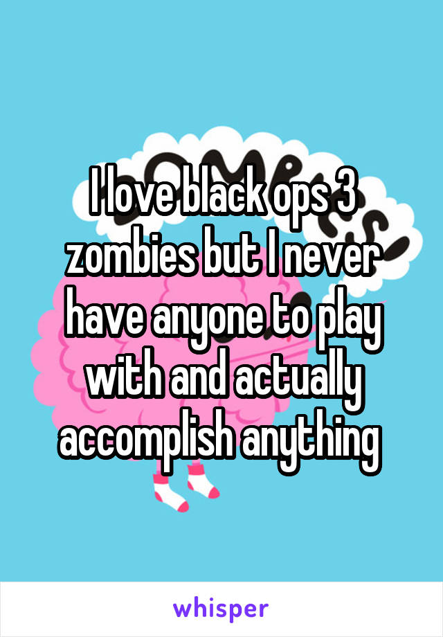 I love black ops 3 zombies but I never have anyone to play with and actually accomplish anything