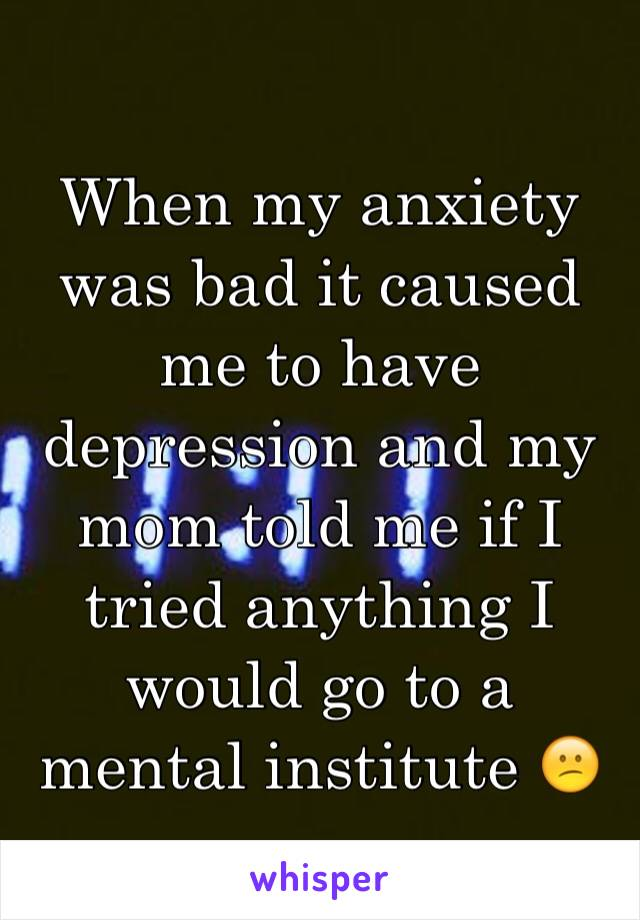 When my anxiety was bad it caused me to have depression and my mom told me if I tried anything I would go to a mental institute 😕