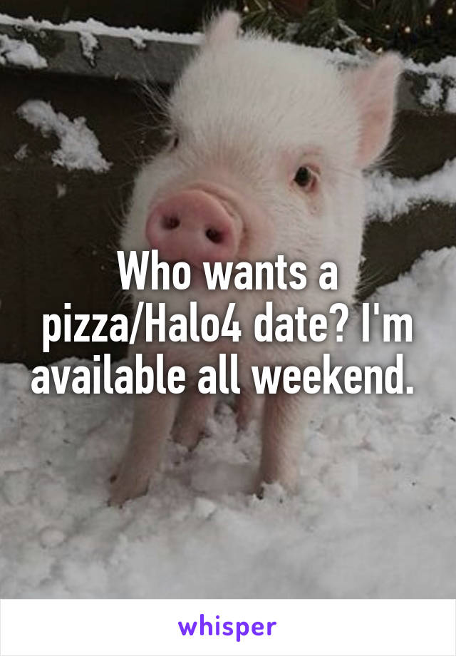 Who wants a pizza/Halo4 date? I'm available all weekend.